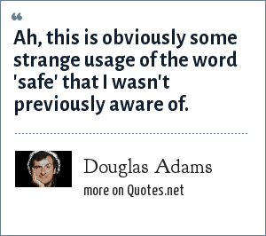 Douglas Adams: Ah, this is obviously some strange usage of the word 'safe' that I wasn't previously aware of.