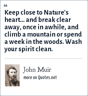 John Muir: Keep close to Nature's heart... and break clear away, once in awhile, and climb a mountain or spend a week in the woods. Wash your spirit clean.
