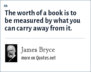 James Bryce: The worth of a book is to be measured by what you can carry away from it.