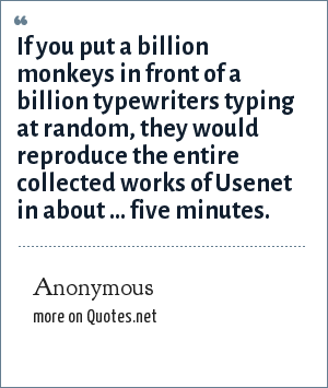 Anonymous: If you put a billion monkeys in front of a billion typewriters typing at random, they would reproduce the entire collected works of Usenet in about ... five minutes.
