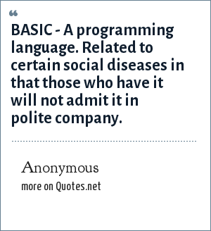Anonymous: BASIC - A programming language. Related to certain social diseases in that those who have it will not admit it in polite company.