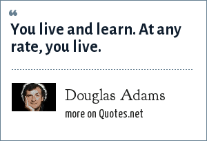 Douglas Adams: You live and learn. At any rate, you live.