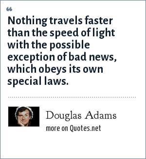 Douglas Adams: Nothing travels faster than the speed of light with the possible exception of bad news, which obeys its own special laws.
