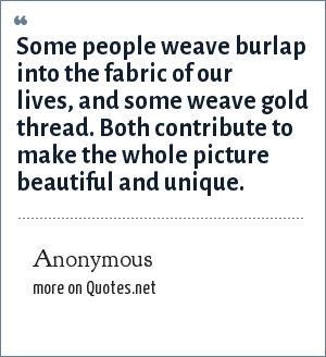 Anonymous: Some people weave burlap into the fabric of our lives, and some weave gold thread. Both contribute to make the whole picture beautiful and unique.