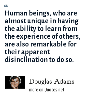 Douglas Adams: Human beings, who are almost unique in having the ability to learn from the experience of others, are also remarkable for their apparent disinclination to do so.