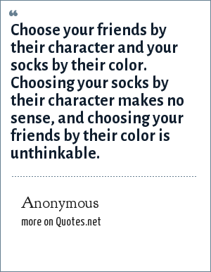 Anonymous: Choose your friends by their character and your socks by their color. Choosing your socks by their character makes no sense, and choosing your friends by their color is unthinkable.