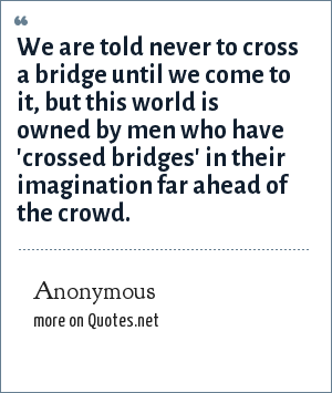 Anonymous: We are told never to cross a bridge until we come to it, but this world is owned by men who have 'crossed bridges' in their imagination far ahead of the crowd.