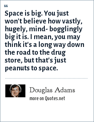 Douglas Adams: Space is big. You just won't believe how vastly, hugely, mind- bogglingly big it is. I mean, you may think it's a long way down the road to the drug store, but that's just peanuts to space.