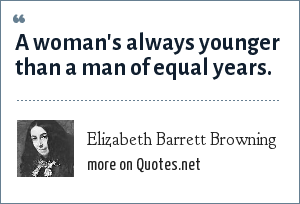 Elizabeth Barrett Browning: A woman's always younger than a man of equal years.