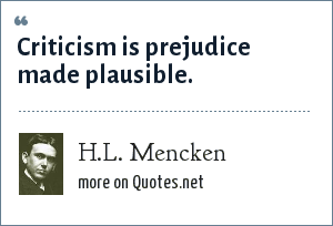 H.L. Mencken: Criticism is prejudice made plausible.