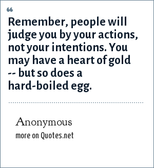 Anonymous: Remember, people will judge you by your actions, not your intentions. You may have a heart of gold -- but so does a hard-boiled egg.