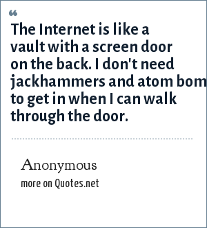 Anonymous: The Internet is like a vault with a screen door on the back. I don't need jackhammers and atom bomb to get in when I can walk through the door.