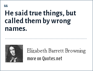 Elizabeth Barrett Browning: He said true things, but called them by wrong names.