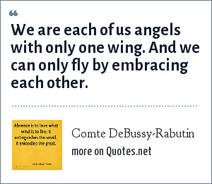 Comte DeBussy-Rabutin: We are each of us angels with only one wing. And we can only fly by embracing each other.