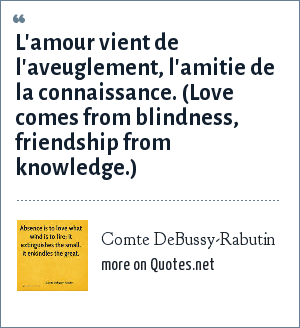 Comte DeBussy-Rabutin: L'amour vient de l'aveuglement, l'amitie de la connaissance. (Love comes from blindness, friendship from knowledge.)