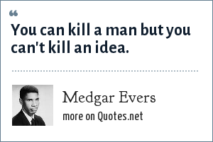 Medgar Evers: You can kill a man but you can't kill an idea.