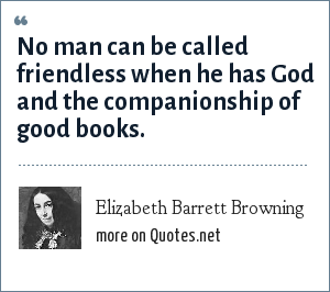 Elizabeth Barrett Browning: No man can be called friendless when he has God and the companionship of good books.