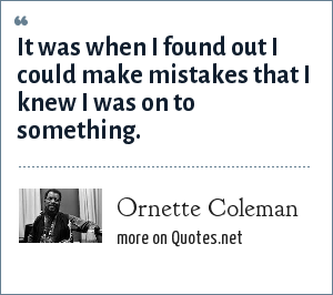 Ornette Coleman: It was when I found out I could make mistakes that I knew I was on to something.
