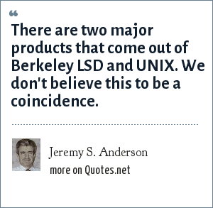 Jeremy S. Anderson: There are two major products that come out of Berkeley LSD and UNIX. We don't believe this to be a coincidence.
