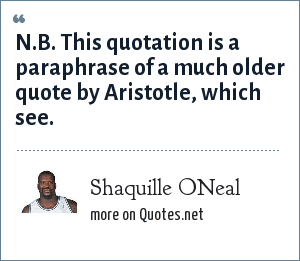 Shaquille ONeal: N.B. This quotation is a paraphrase of a much older quote by Aristotle, which see.