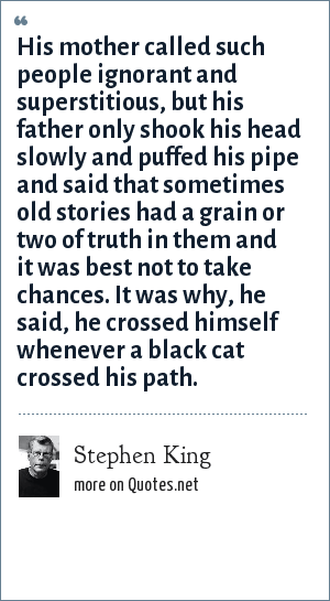 Stephen King: His mother called such people ignorant and superstitious, but his father only shook his head slowly and puffed his pipe and said that sometimes old stories had a grain or two of truth in them and it was best not to take chances. It was why, he said, he crossed himself whenever a black cat crossed his path.