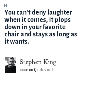 Stephen King: You can't deny laughter when it comes, it plops down in your favorite chair and stays as long as it wants.
