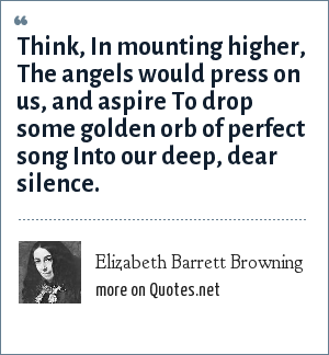 Elizabeth Barrett Browning: Think, In mounting higher, The angels would press on us, and aspire To drop some golden orb of perfect song Into our deep, dear silence.