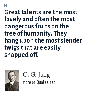 C. G. Jung: Great talents are the most lovely and often the most dangerous fruits on the tree of humanity. They hang upon the most slender twigs that are easily snapped off.