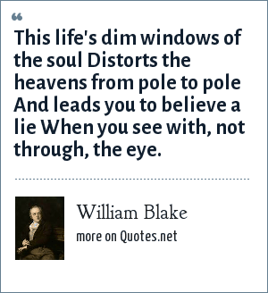 William Blake: This life's dim windows of the soul Distorts the heavens from pole to pole And leads you to believe a lie When you see with, not through, the eye.