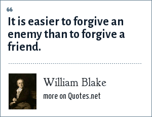 William Blake: It is easier to forgive an enemy than to forgive a friend.