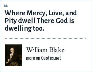 William Blake: Where Mercy, Love, and Pity dwell There God is dwelling too.
