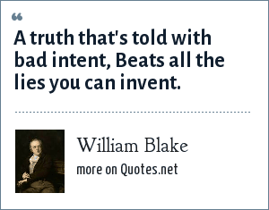William Blake: A truth that's told with bad intent, Beats all the lies you can invent.