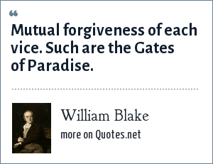 William Blake: Mutual forgiveness of each vice. Such are the Gates of Paradise.