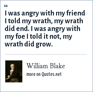 William Blake: I was angry with my friend I told my wrath, my wrath did end. I was angry with my foe I told it not, my wrath did grow.