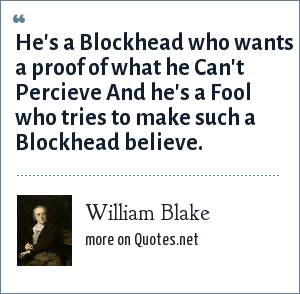 William Blake: He's a Blockhead who wants a proof of what he Can't Percieve And he's a Fool who tries to make such a Blockhead believe.