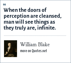 William Blake: When the doors of perception are cleansed, man will see things as they truly are, infinite.