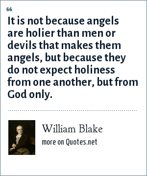 William Blake: It is not because angels are holier than men or devils that makes them angels, but because they do not expect holiness from one another, but from God only.