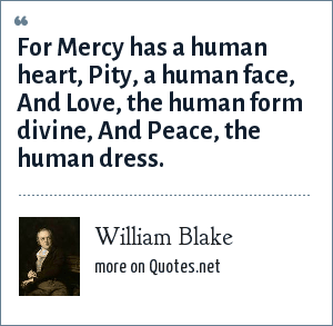 William Blake: For Mercy has a human heart, Pity, a human face, And Love, the human form divine, And Peace, the human dress.