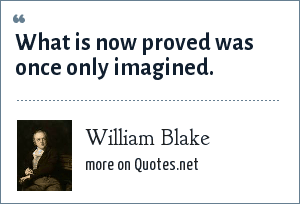 William Blake: What is now proved was once only imagined.