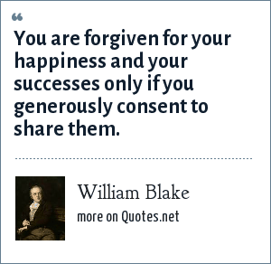 William Blake: You are forgiven for your happiness and your successes only if you generously consent to share them.