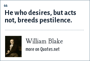 William Blake: He who desires, but acts not, breeds pestilence.