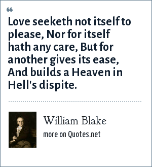 William Blake: Love seeketh not itself to please, Nor for itself hath any care, But for another gives its ease, And builds a Heaven in Hell's dispite.