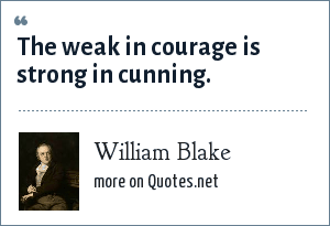 William Blake: The weak in courage is strong in cunning.