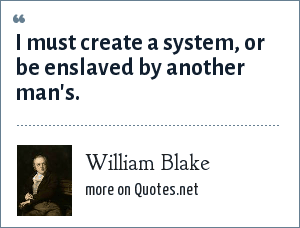William Blake: I must create a system, or be enslaved by another man's.