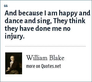 William Blake: And because I am happy and dance and sing, They think they have done me no injury.