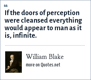 William Blake: If the doors of perception were cleansed everything would appear to man as it is, infinite.
