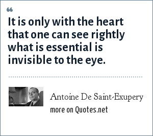 Antoine De Saint-Exupery: It is only with the heart that one can see rightly what is essential is invisible to the eye.