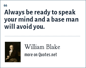 William Blake: Always be ready to speak your mind and a base man will avoid you.