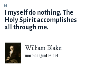 William Blake: I myself do nothing. The Holy Spirit accomplishes all through me.