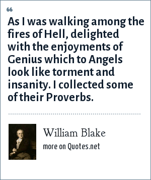 William Blake: As I was walking among the fires of Hell, delighted with the enjoyments of Genius which to Angels look like torment and insanity. I collected some of their Proverbs.